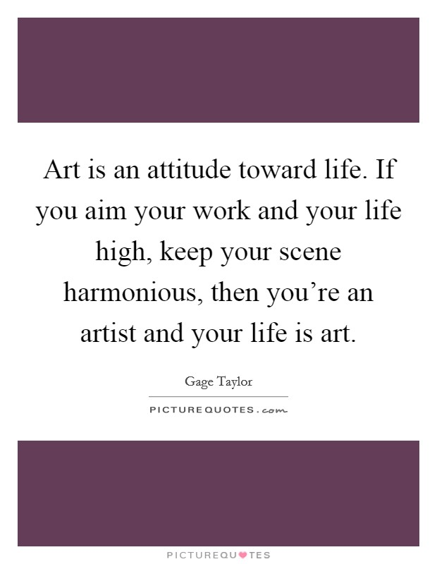 Art is an attitude toward life. If you aim your work and your life high, keep your scene harmonious, then you're an artist and your life is art Picture Quote #1