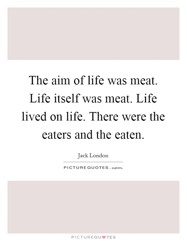 The aim of life was meat. Life itself was meat. Life lived on life. There were the eaters and the eaten Picture Quote #1