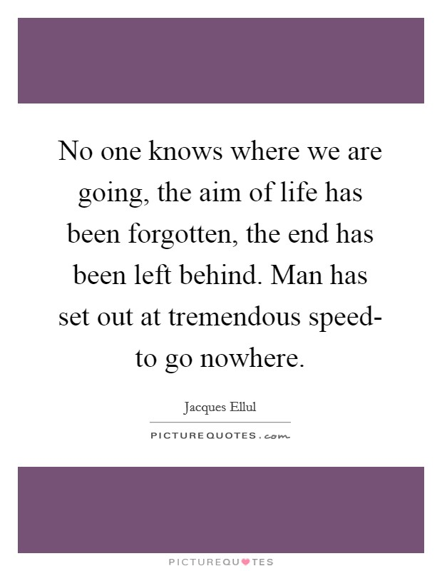 No one knows where we are going, the aim of life has been forgotten, the end has been left behind. Man has set out at tremendous speed- to go nowhere Picture Quote #1