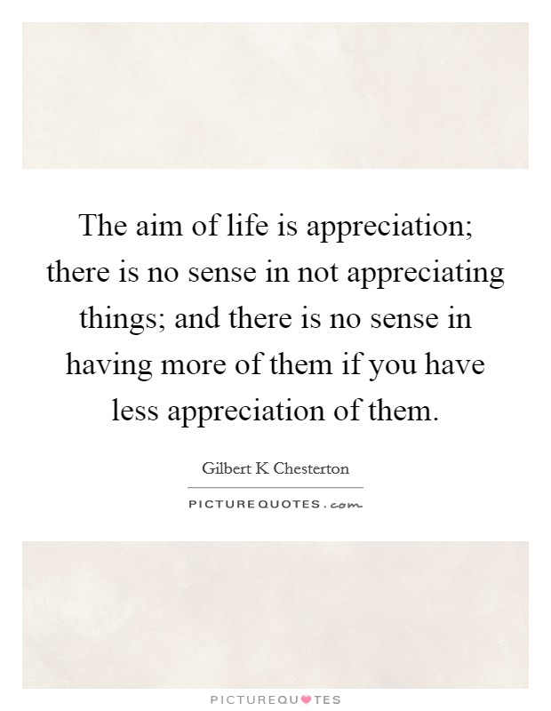 The aim of life is appreciation; there is no sense in not appreciating things; and there is no sense in having more of them if you have less appreciation of them Picture Quote #1