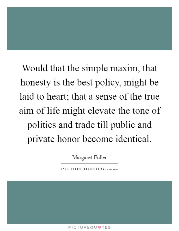 Would that the simple maxim, that honesty is the best policy, might be laid to heart; that a sense of the true aim of life might elevate the tone of politics and trade till public and private honor become identical Picture Quote #1