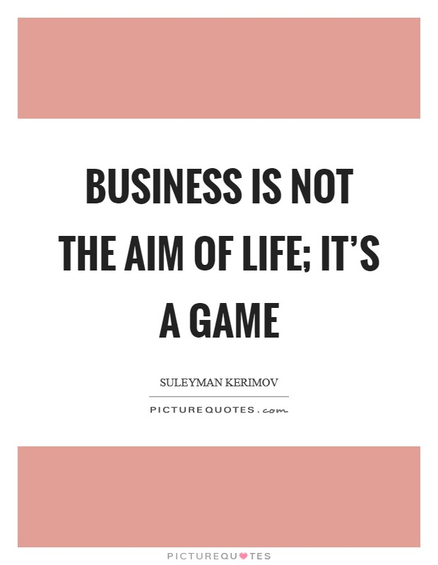 Business is not the aim of life; it's a game Picture Quote #1