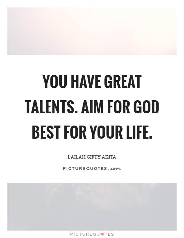You have great talents. Aim for God best for your life Picture Quote #1