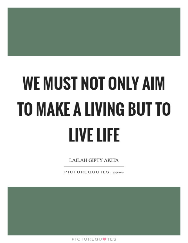 We must not only aim to make a living but to live life Picture Quote #1