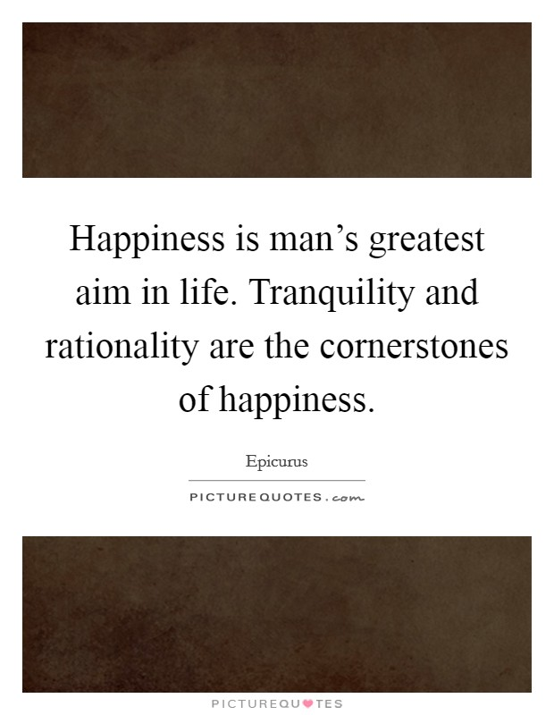 Happiness is man's greatest aim in life. Tranquility and rationality are the cornerstones of happiness Picture Quote #1