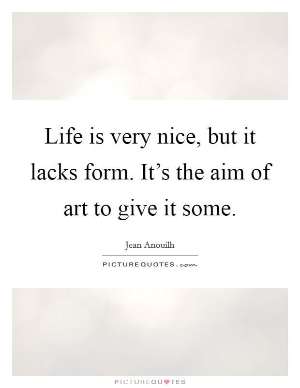 Life is very nice, but it lacks form. It's the aim of art to give it some Picture Quote #1
