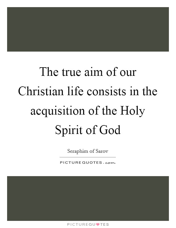 The true aim of our Christian life consists in the acquisition of the Holy Spirit of God Picture Quote #1