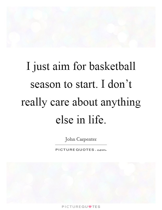 I just aim for basketball season to start. I don't really care about anything else in life Picture Quote #1