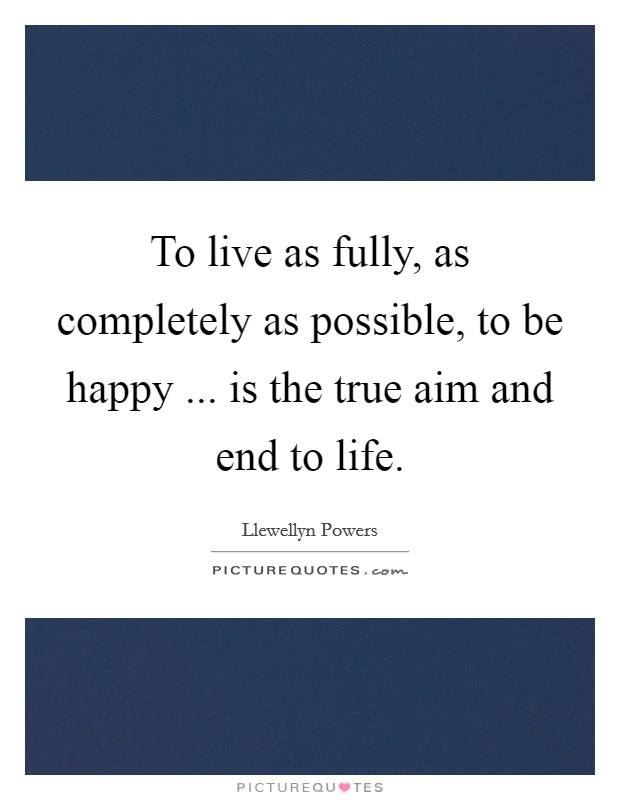 To live as fully, as completely as possible, to be happy ... is the true aim and end to life Picture Quote #1