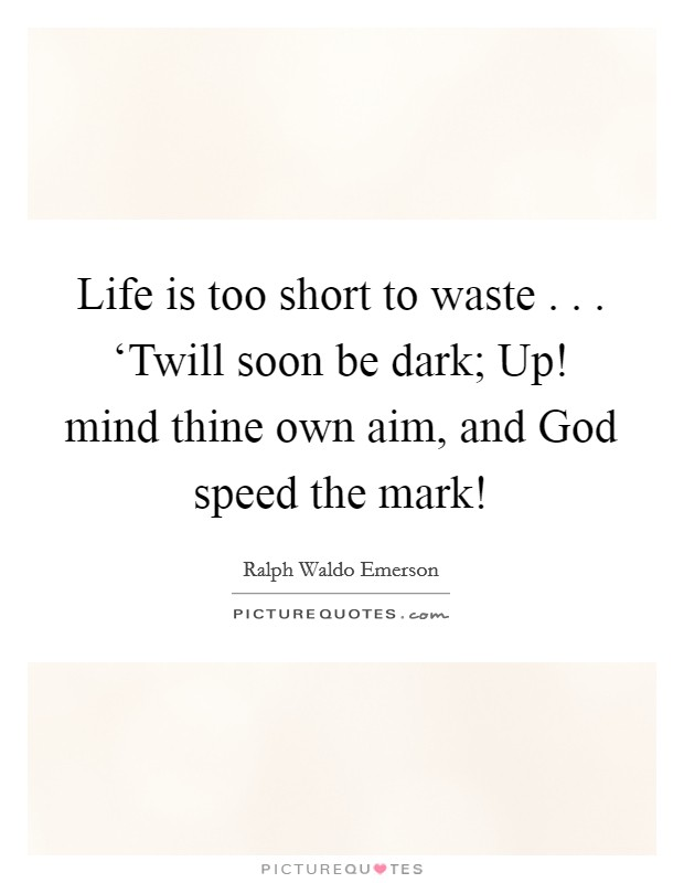 Life is too short to waste . . . 'Twill soon be dark; Up! mind thine own aim, and God speed the mark! Picture Quote #1