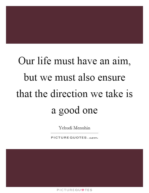 Our life must have an aim, but we must also ensure that the direction we take is a good one Picture Quote #1