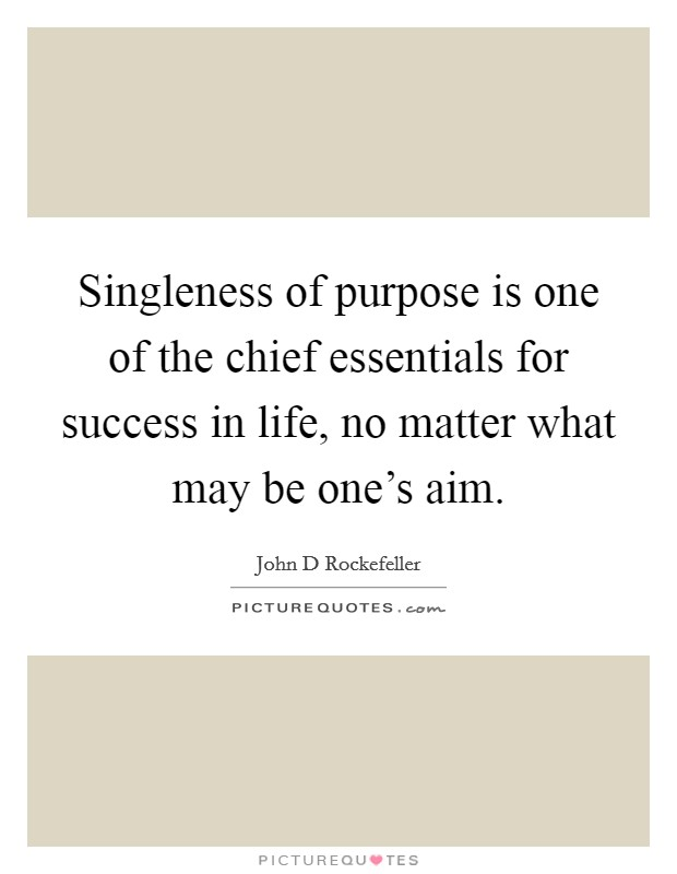 Singleness of purpose is one of the chief essentials for success in life, no matter what may be one's aim Picture Quote #1