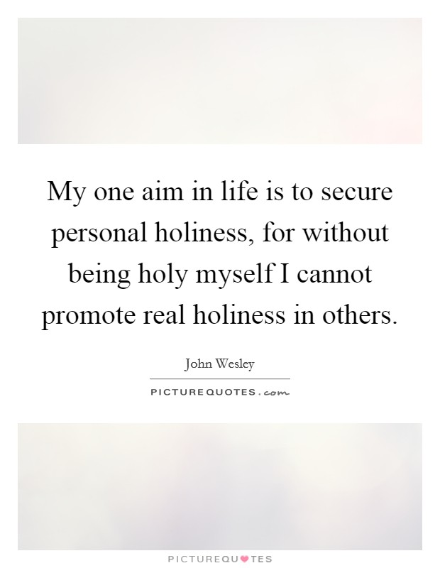 My one aim in life is to secure personal holiness, for without being holy myself I cannot promote real holiness in others Picture Quote #1