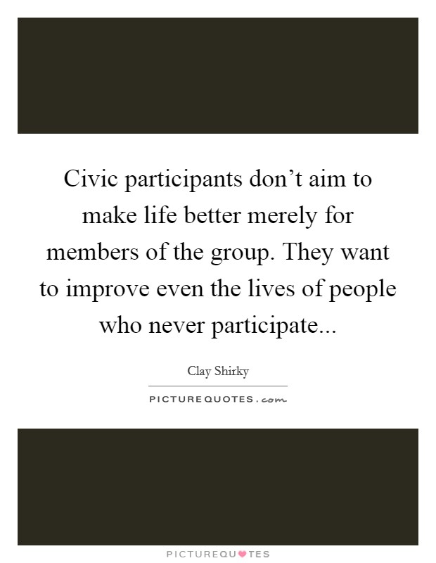 Civic participants don't aim to make life better merely for members of the group. They want to improve even the lives of people who never participate Picture Quote #1