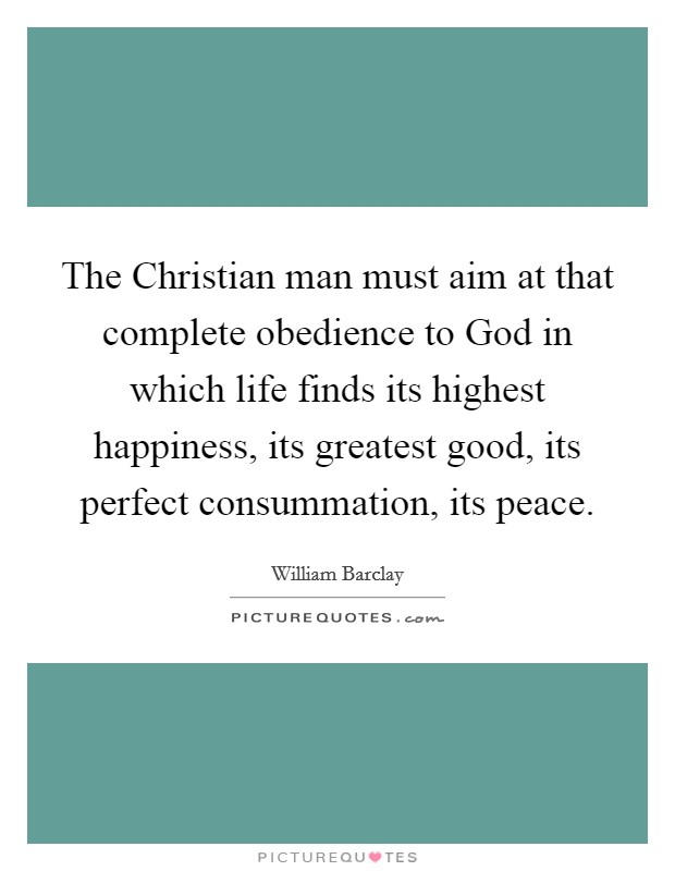The Christian man must aim at that complete obedience to God in which life finds its highest happiness, its greatest good, its perfect consummation, its peace Picture Quote #1