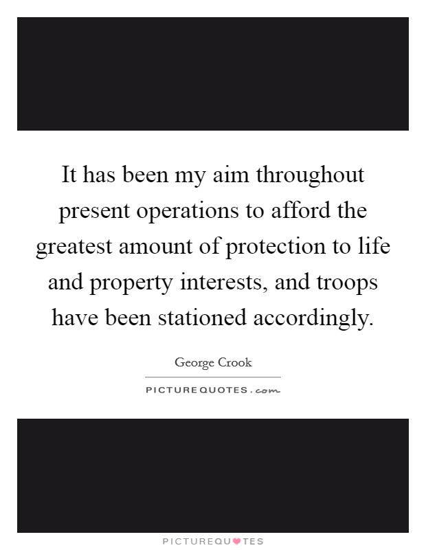 It has been my aim throughout present operations to afford the greatest amount of protection to life and property interests, and troops have been stationed accordingly. Picture Quote #1