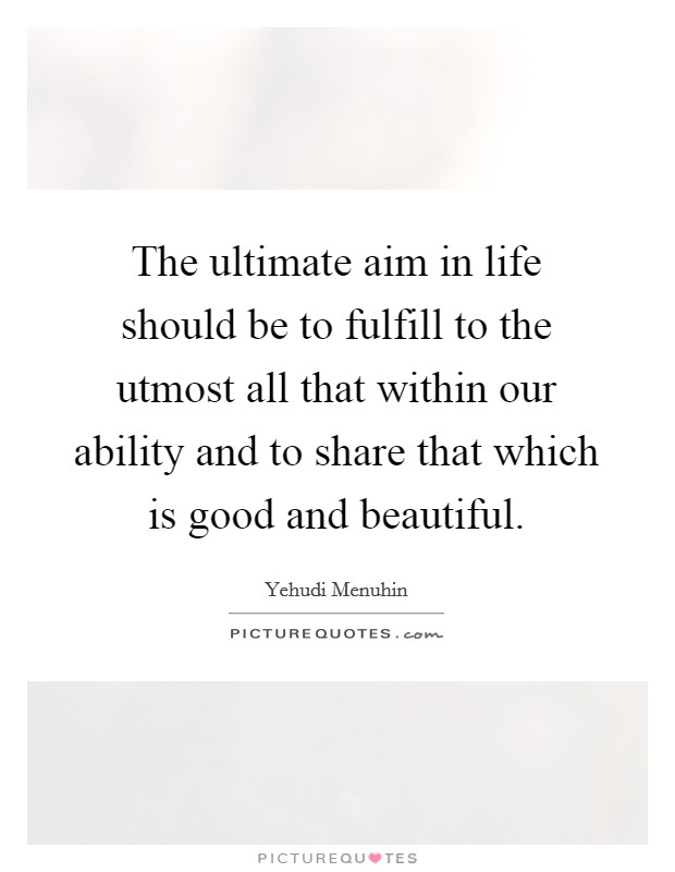 The ultimate aim in life should be to fulfill to the utmost all that within our ability and to share that which is good and beautiful Picture Quote #1