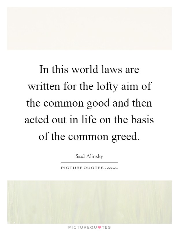 In this world laws are written for the lofty aim of the common good and then acted out in life on the basis of the common greed Picture Quote #1