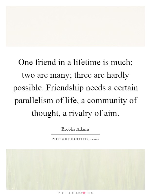 One friend in a lifetime is much; two are many; three are hardly possible. Friendship needs a certain parallelism of life, a community of thought, a rivalry of aim Picture Quote #1