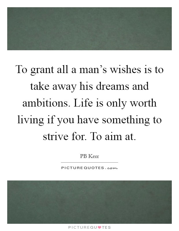 To grant all a man's wishes is to take away his dreams and ambitions. Life is only worth living if you have something to strive for. To aim at Picture Quote #1