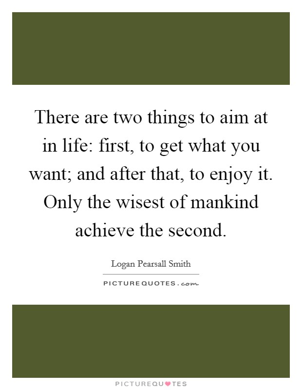 There are two things to aim at in life: first, to get what you want; and after that, to enjoy it. Only the wisest of mankind achieve the second Picture Quote #1