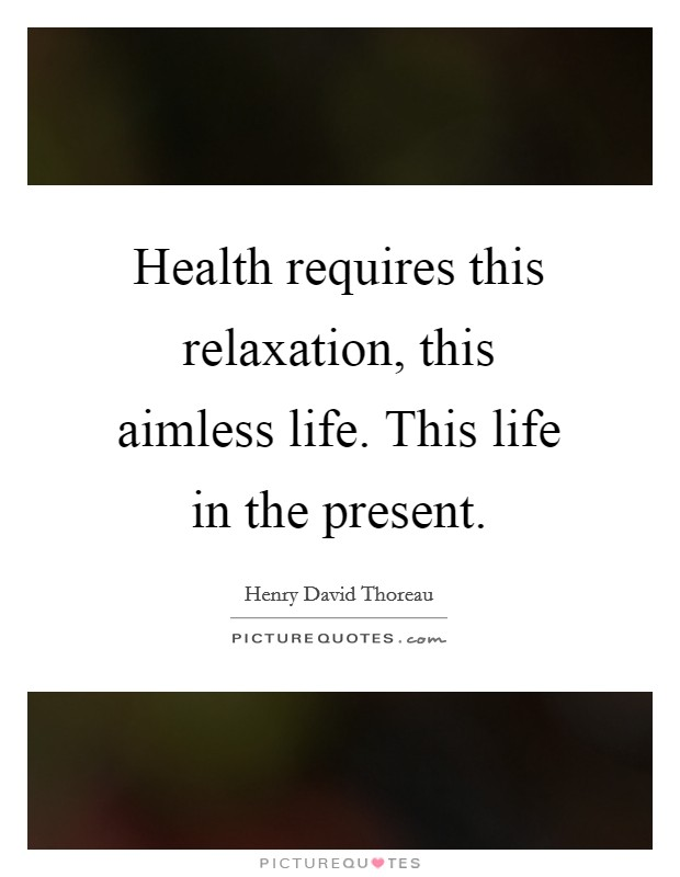 Health requires this relaxation, this aimless life. This life in the present Picture Quote #1
