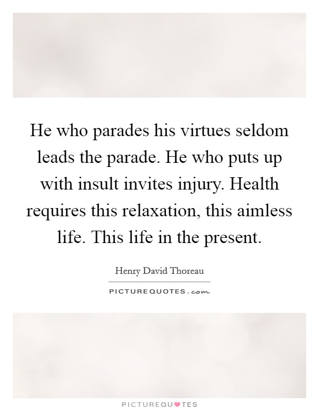 He who parades his virtues seldom leads the parade. He who puts up with insult invites injury. Health requires this relaxation, this aimless life. This life in the present Picture Quote #1