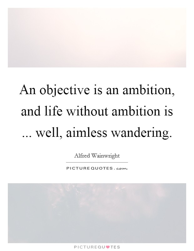 An objective is an ambition, and life without ambition is ... well, aimless wandering Picture Quote #1