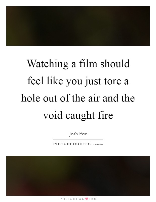 Watching a film should feel like you just tore a hole out of the air and the void caught fire Picture Quote #1