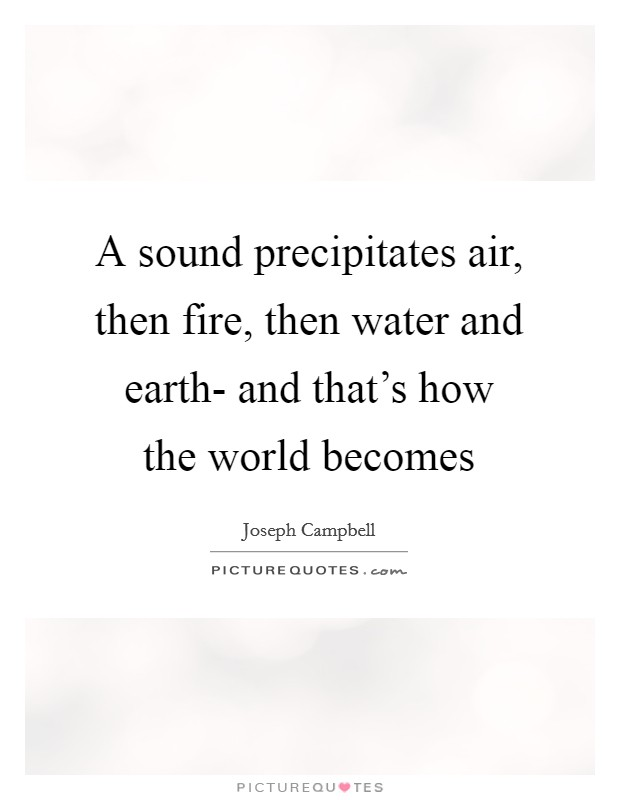 A sound precipitates air, then fire, then water and earth- and that's how the world becomes Picture Quote #1