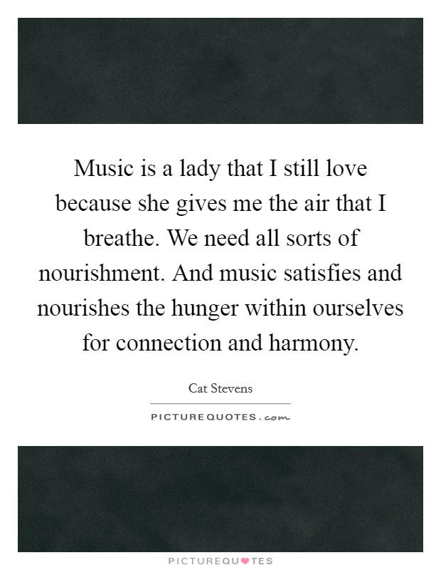 Music is a lady that I still love because she gives me the air that I breathe. We need all sorts of nourishment. And music satisfies and nourishes the hunger within ourselves for connection and harmony Picture Quote #1