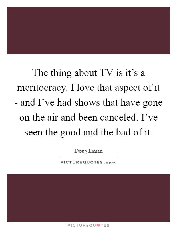The thing about TV is it's a meritocracy. I love that aspect of it - and I've had shows that have gone on the air and been canceled. I've seen the good and the bad of it Picture Quote #1