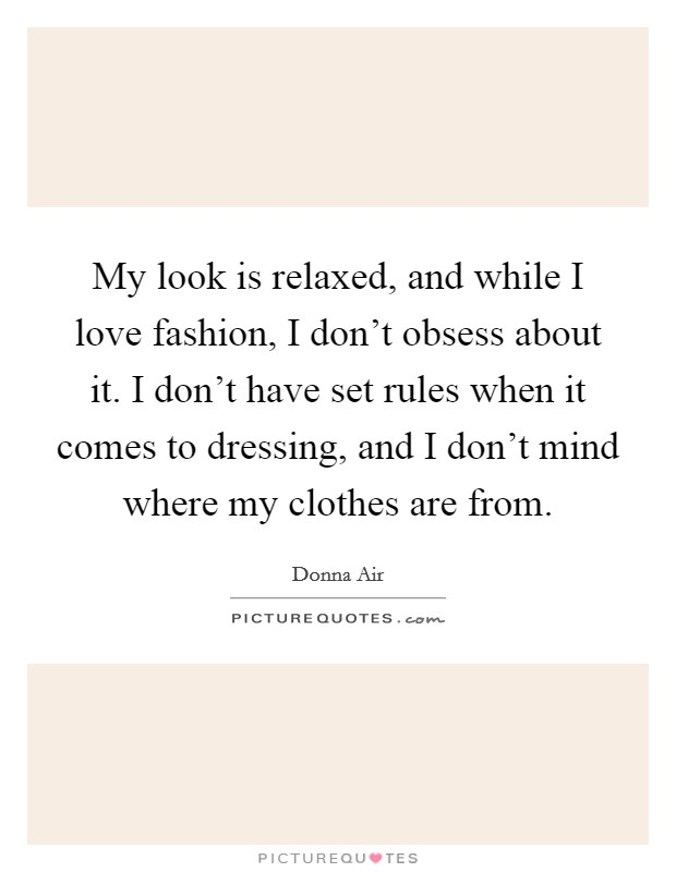 My look is relaxed, and while I love fashion, I don't obsess about it. I don't have set rules when it comes to dressing, and I don't mind where my clothes are from Picture Quote #1