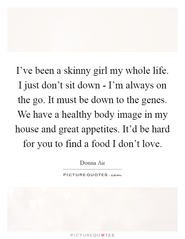 I've been a skinny girl my whole life. I just don't sit down - I'm always on the go. It must be down to the genes. We have a healthy body image in my house and great appetites. It'd be hard for you to find a food I don't love Picture Quote #1