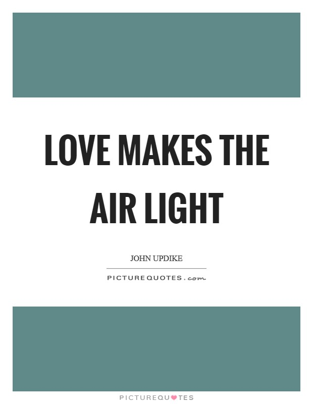 Love makes the air light Picture Quote #1