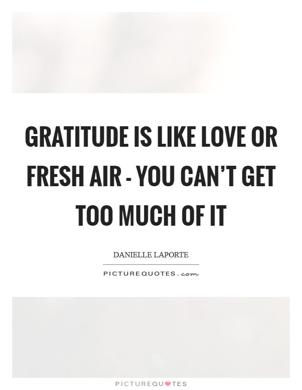 Gratitude is like love or fresh air - you can't get too much of it Picture Quote #1