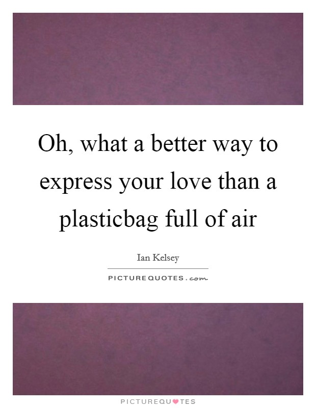 Oh, what a better way to express your love than a plasticbag full of air Picture Quote #1