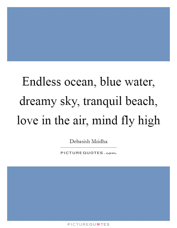 Endless ocean, blue water, dreamy sky, tranquil beach, love in the air, mind fly high Picture Quote #1