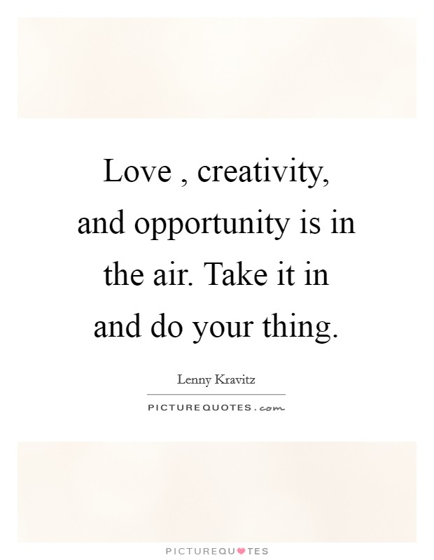 Love , creativity, and opportunity is in the air. Take it in and do your thing Picture Quote #1