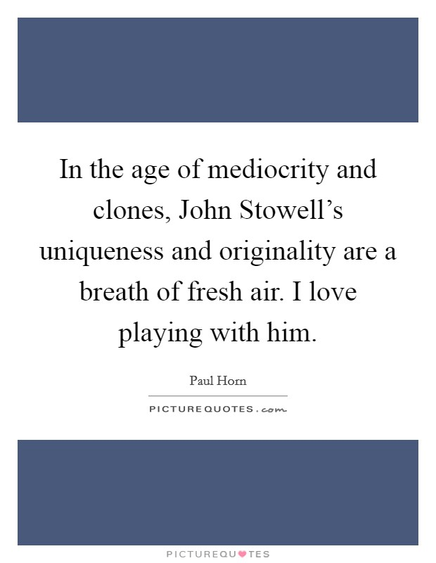 In the age of mediocrity and clones, John Stowell's uniqueness and originality are a breath of fresh air. I love playing with him Picture Quote #1