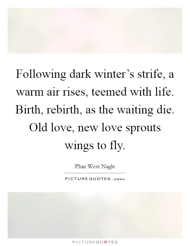 Following dark winter's strife, a warm air rises, teemed with life. Birth, rebirth, as the waiting die. Old love, new love sprouts wings to fly Picture Quote #1
