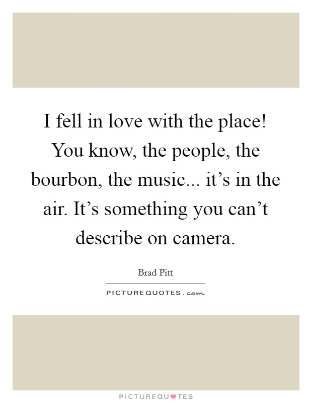 I fell in love with the place! You know, the people, the bourbon, the music... it's in the air. It's something you can't describe on camera Picture Quote #1