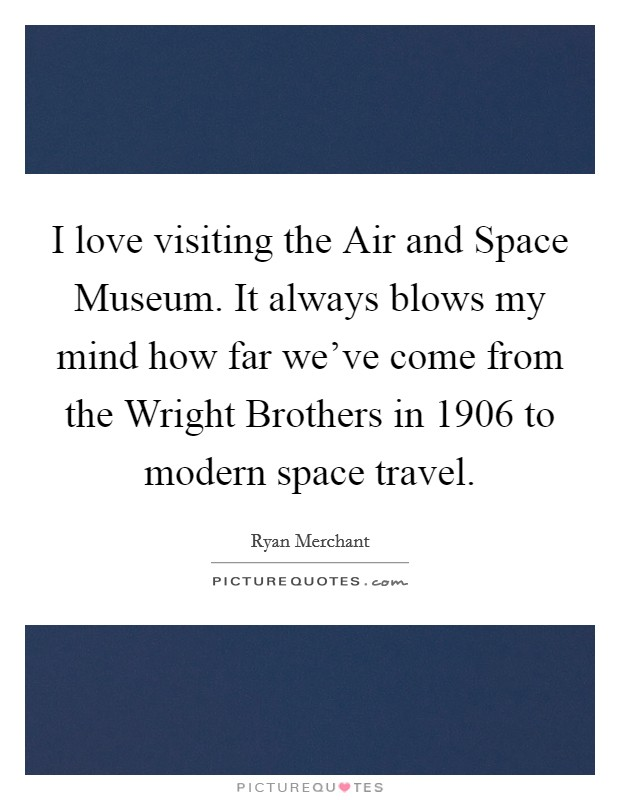 I love visiting the Air and Space Museum. It always blows my mind how far we've come from the Wright Brothers in 1906 to modern space travel Picture Quote #1