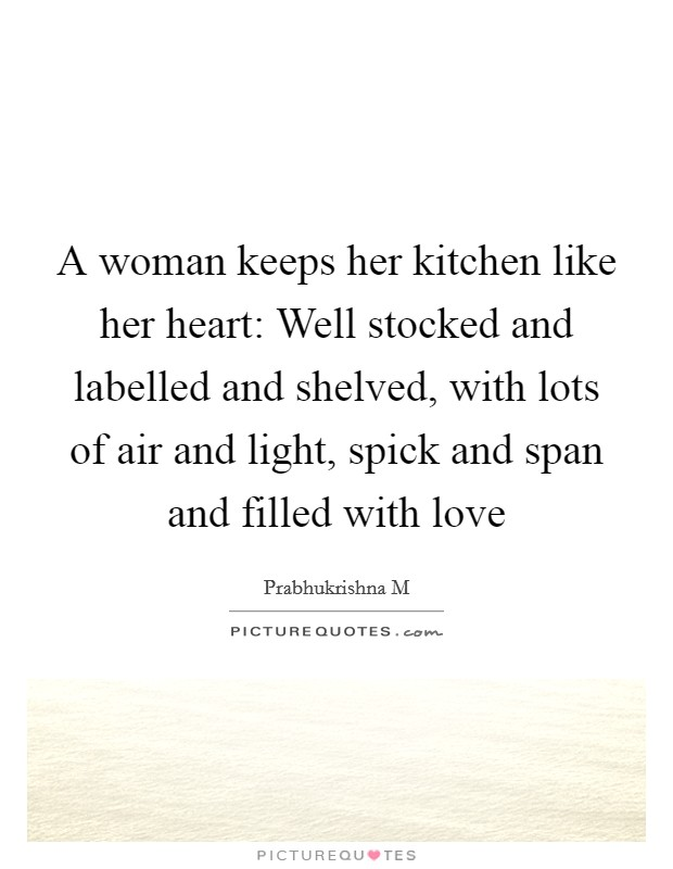 A woman keeps her kitchen like her heart: Well stocked and labelled and shelved, with lots of air and light, spick and span and filled with love Picture Quote #1