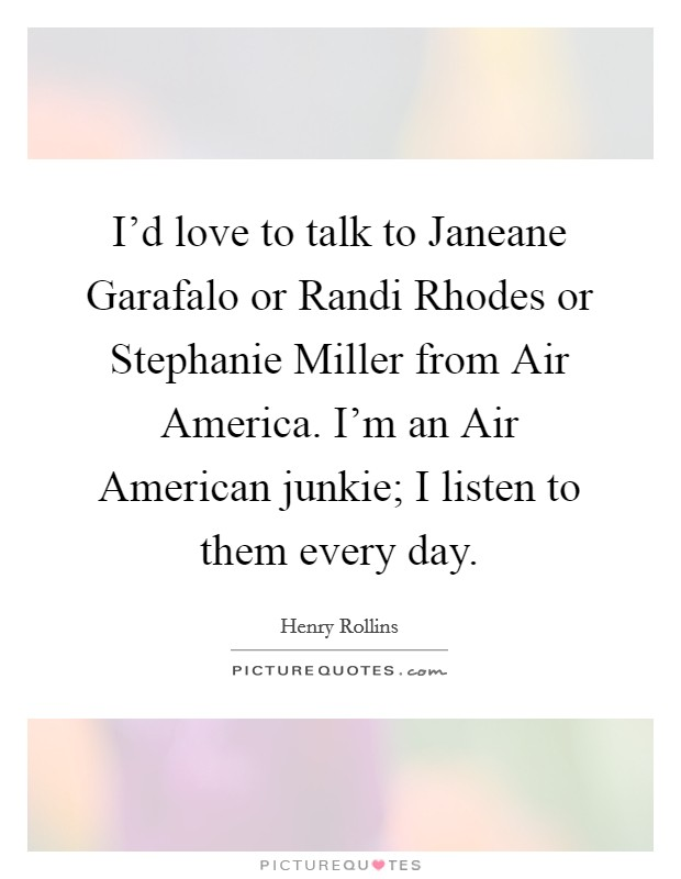 I'd love to talk to Janeane Garafalo or Randi Rhodes or Stephanie Miller from Air America. I'm an Air American junkie; I listen to them every day Picture Quote #1