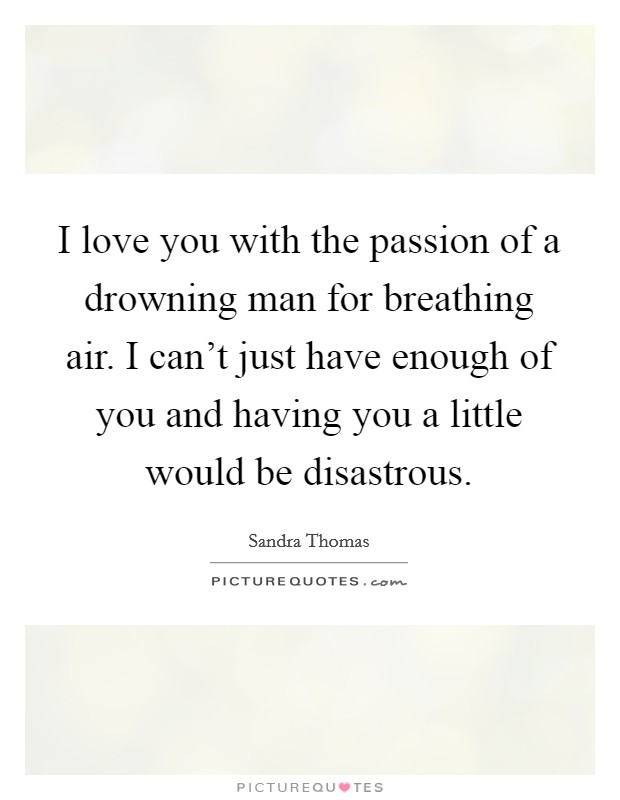 I love you with the passion of a drowning man for breathing air. I can't just have enough of you and having you a little would be disastrous Picture Quote #1