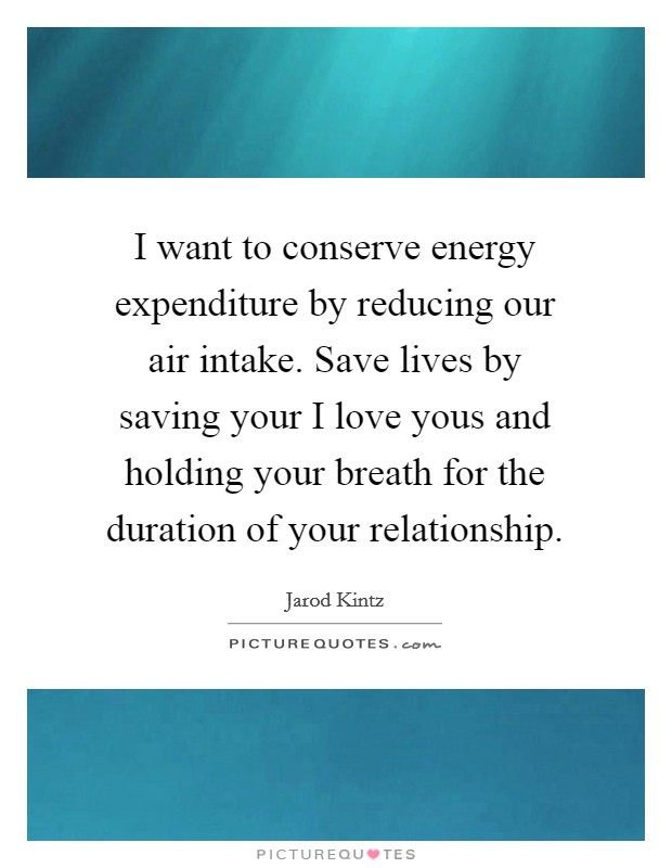 I want to conserve energy expenditure by reducing our air intake. Save lives by saving your I love yous and holding your breath for the duration of your relationship Picture Quote #1