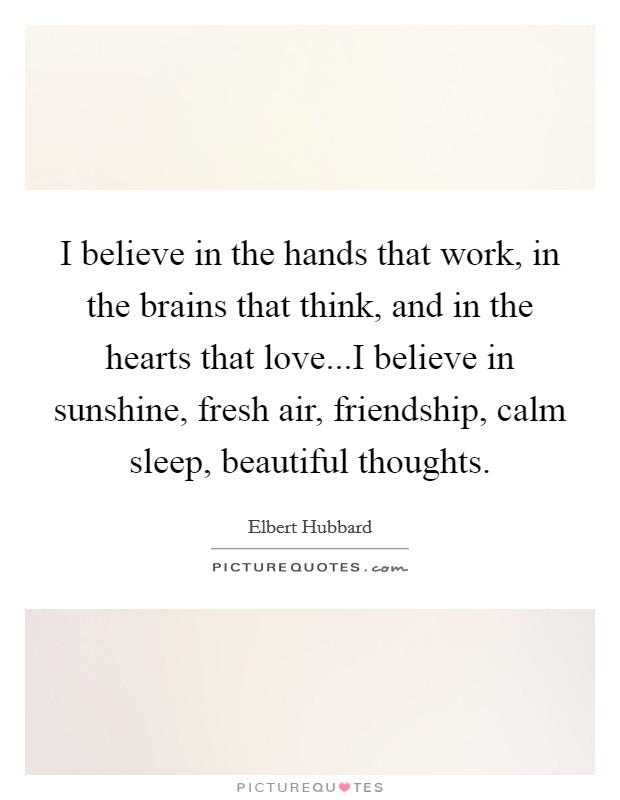 I believe in the hands that work, in the brains that think, and in the hearts that love...I believe in sunshine, fresh air, friendship, calm sleep, beautiful thoughts Picture Quote #1