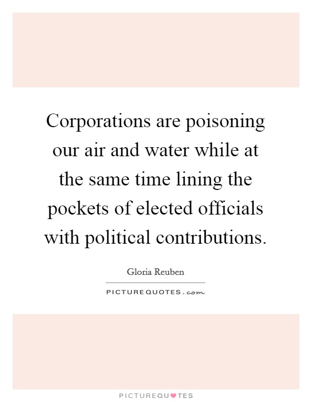 Corporations are poisoning our air and water while at the same time lining the pockets of elected officials with political contributions Picture Quote #1