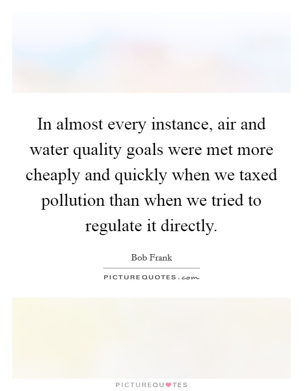 In almost every instance, air and water quality goals were met more cheaply and quickly when we taxed pollution than when we tried to regulate it directly Picture Quote #1